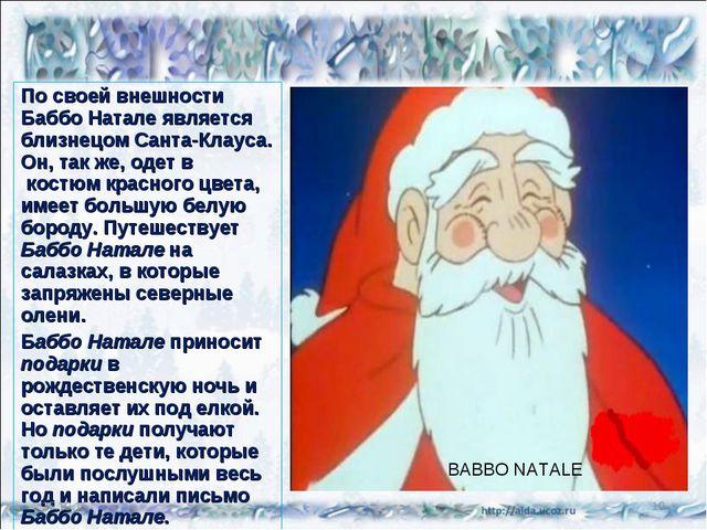 По своей внешности Баббо Натале является близнецом Санта-Клауса. Он, так же,...