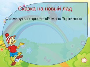 Сказка на новый лад Физминутка карооке «Романс Тортиллы» Ekaterina050466