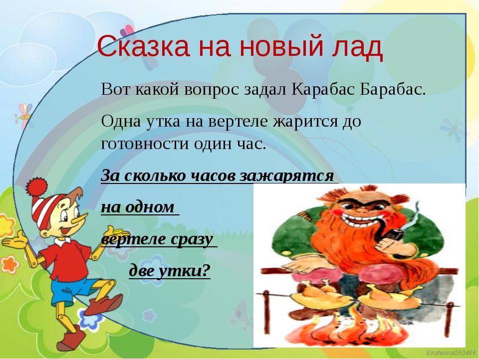 Сказка на новый лад Вот какой вопрос задал Карабас Барабас. Одна утка на верт...