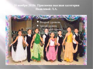 16 ноября 2010г. Присвоена высшая категория Яковлевой Л.А.