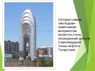 Сегодня самым «молодым» памятником- монументом является стела, посвященная до