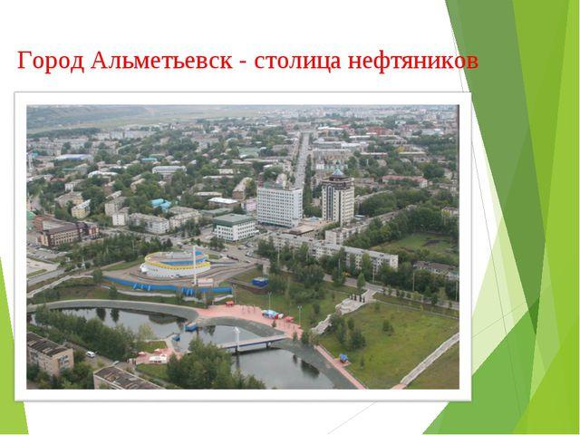 Город Альметьевск - столица нефтяников