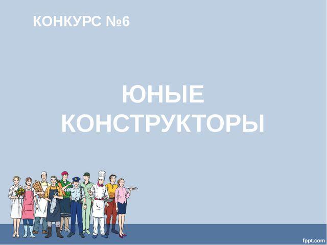 КОНКУРС №6 ЮНЫЕ КОНСТРУКТОРЫ