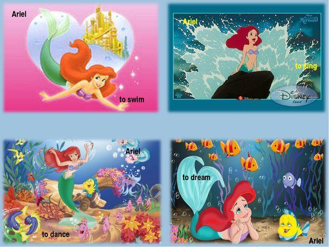 Ariel to swim Ariel Ariel Ariel to sing to dream to dance