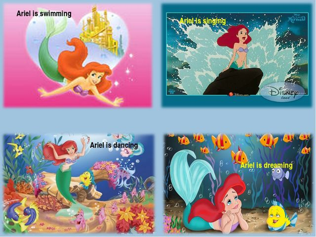 Ariel is swimming Ariel is dreaming Ariel is singing Ariel is dancing