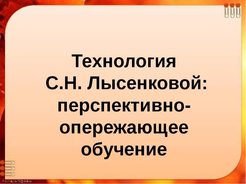 Технология С.Н. Лысенковой: перспективно-опережающее обучение