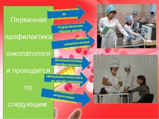 Первичная профилактика онкопатологии проводится по следующим направлениям. Ме