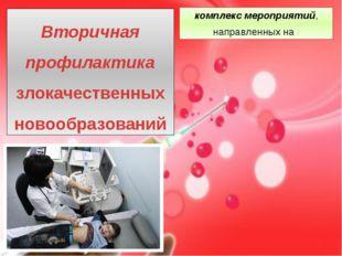 комплекс мероприятий, направленных на : Вторичная профилактика злокачественн