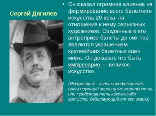 Сергей Дягилев Он оказал огромное влияние на формирование всего балетного иск