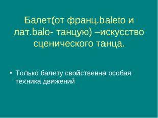 Балет(от франц.baleto и лат.balo- танцую) –искусство сценического танца. Тол