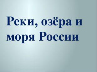 Реки, озёра и моря России