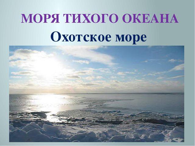 МОРЯ ТИХОГО ОКЕАНА Охотское море