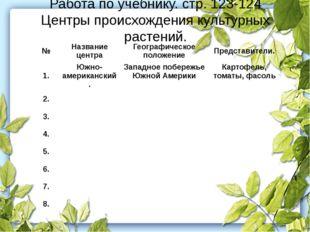 Работа по учебнику. стр. 123-124 Центры происхождения культурных растений. №