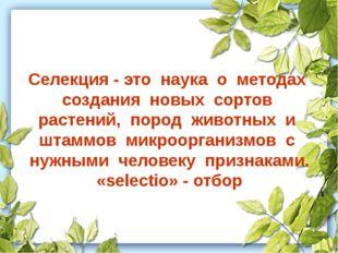 Селекция - это наука о методах создания новых сортов растений, пород животных