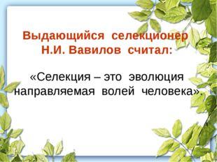 Выдающийся селекционер Н.И. Вавилов считал: «Селекция – это эволюция направля