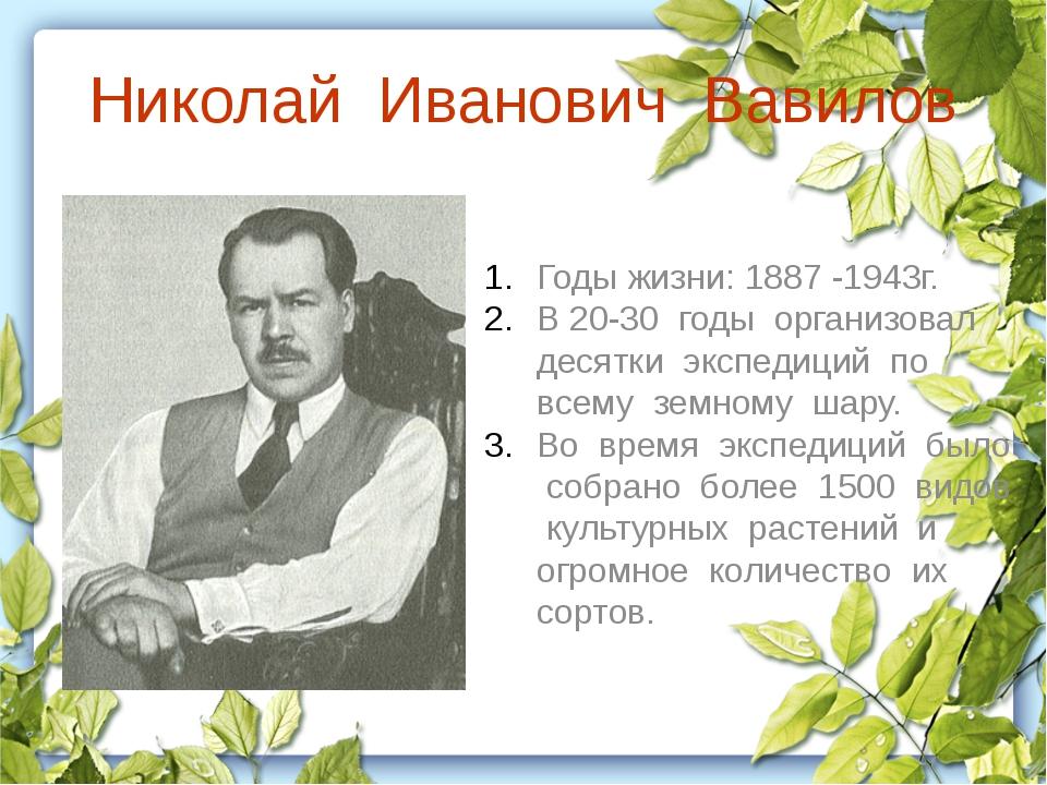 Николай Иванович Вавилов Годы жизни: 1887 -1943г. В 20-30 годы организовал де...