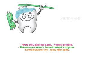 - Чисть зубы два раза в день – утром и вечером. - Меньше ешь сладкого, больш