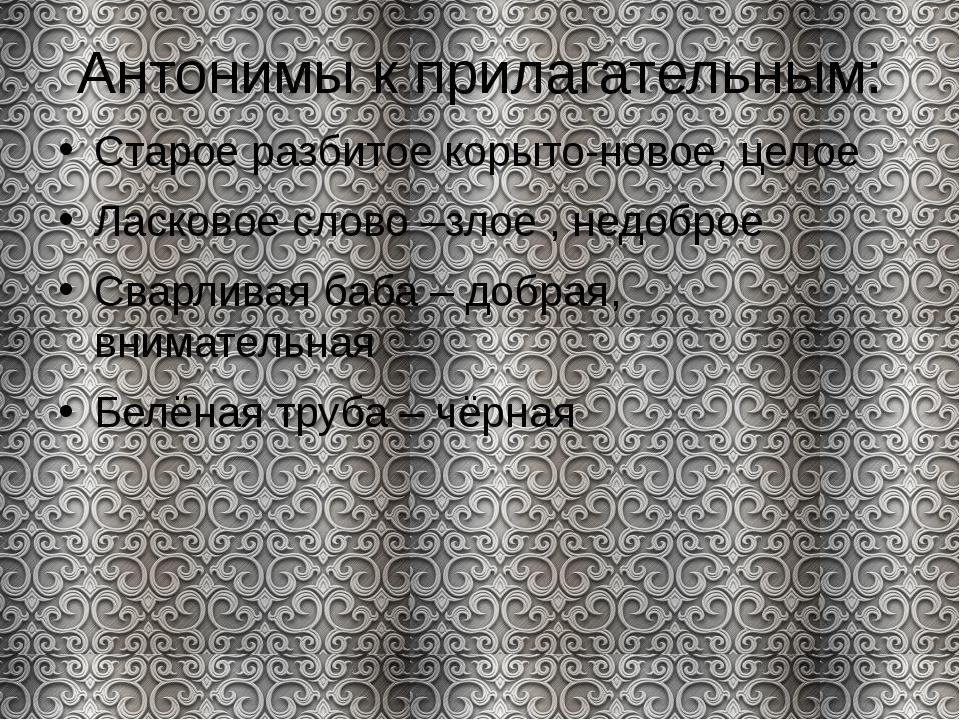 Антонимы к прилагательным: Старое разбитое корыто-новое, целое Ласковое слово...