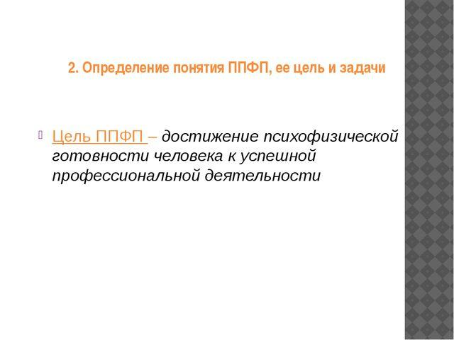2. Определение понятия ППФП, ее цель и задачи Цель ППФП – достижение психофиз...