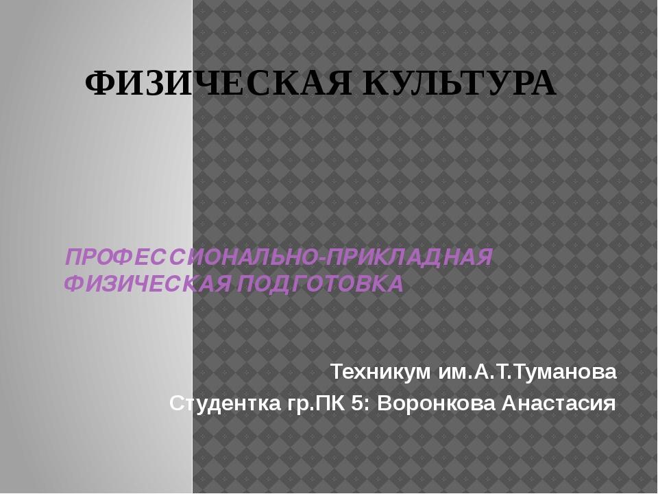 ПРОФЕССИОНАЛЬНО-ПРИКЛАДНАЯ ФИЗИЧЕСКАЯ ПОДГОТОВКА Техникум им.А.Т.Туманова Сту...