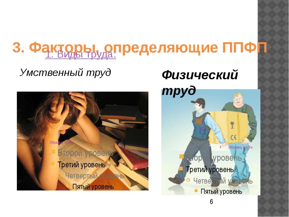 3. Факторы, определяющие ППФП 1. Виды труда: Умственный труд Физический труд