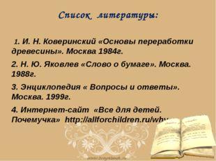 Список литературы: 1. И. Н. Коверинский «Основы переработки древесины». Моск