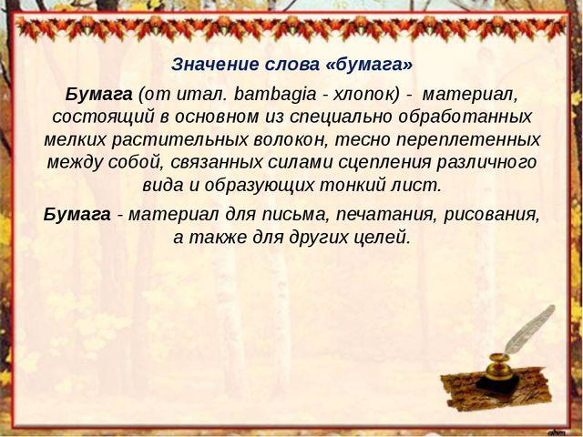 Значение слова «бумага» Бумага(от итал. bambagia - хлопок) - материал, сост...