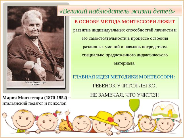 Мария Монтессори (1870-1952) – итальянский педагог и психолог. В ОСНОВЕ МЕТОД...
