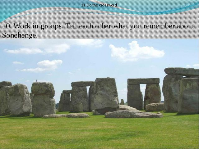 10. Work in groups. Tell each other what you remember about Sonehenge. 11.Do...