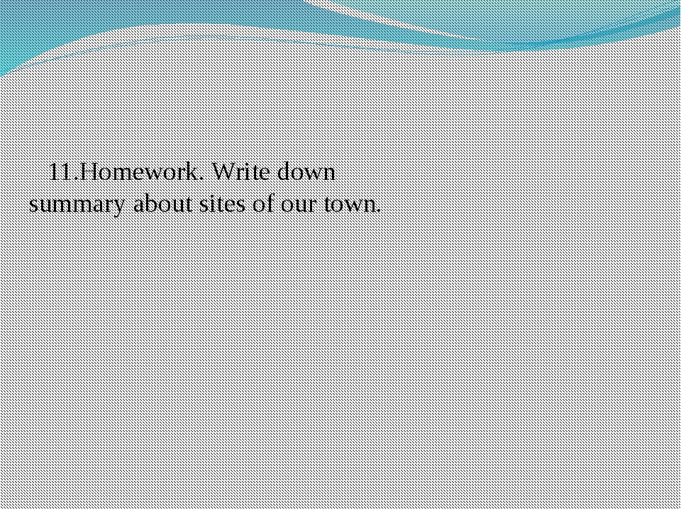 11.Homework. Write down summary about sites of our town.
