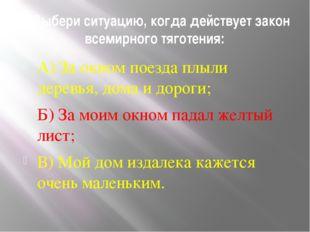 5. Выбери ситуацию, когда действует закон всемирного тяготения: А) За окном п