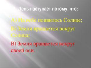 6. День наступает потому, что: А) На небе появилось Солнце; Б) Земля вращаетс