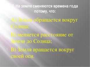 7. На земле сменяются времена года потому, что: А) Земля обращается вокруг Со
