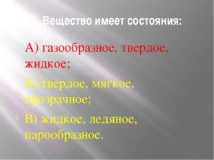 1. Вещество имеет состояния: А) газообразное, твердое, жидкое; Б) твердое, мя