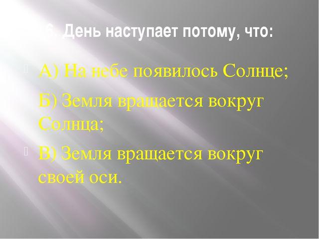 6. День наступает потому, что: А) На небе появилось Солнце; Б) Земля вращаетс...