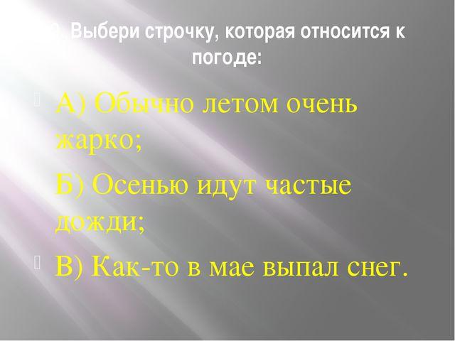 9. Выбери строчку, которая относится к погоде: А) Обычно летом очень жарко; Б...