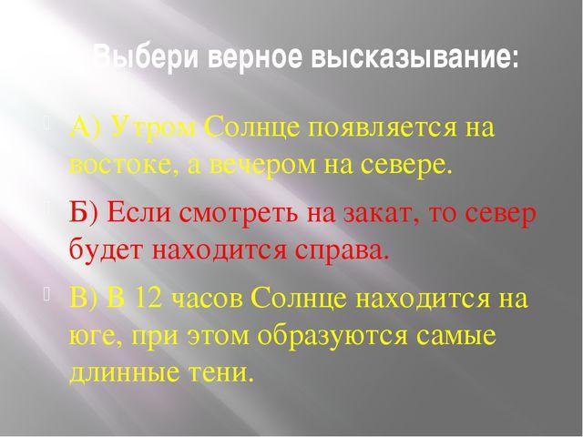 2. Выбери верное высказывание: А) Утром Солнце появляется на востоке, а вечер...