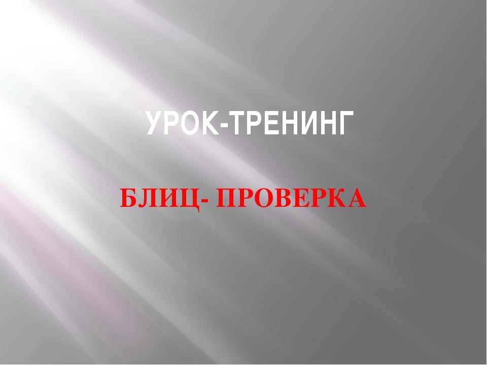 УРОК-ТРЕНИНГ БЛИЦ- ПРОВЕРКА
