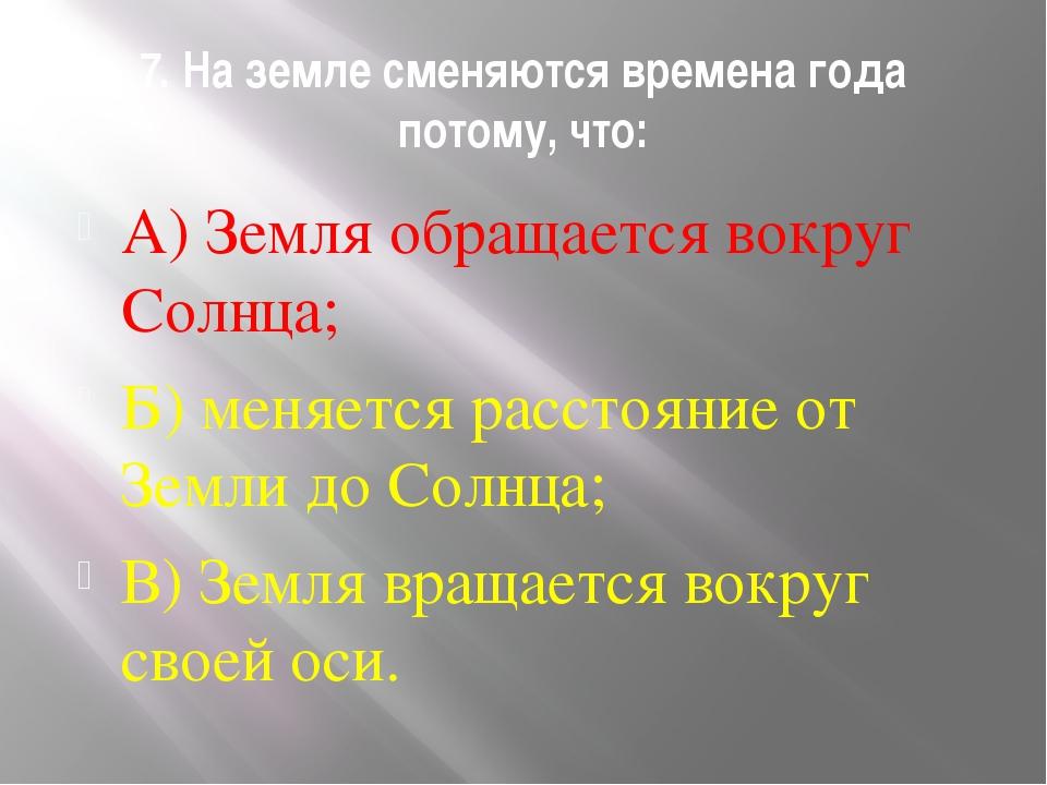 7. На земле сменяются времена года потому, что: А) Земля обращается вокруг Со...