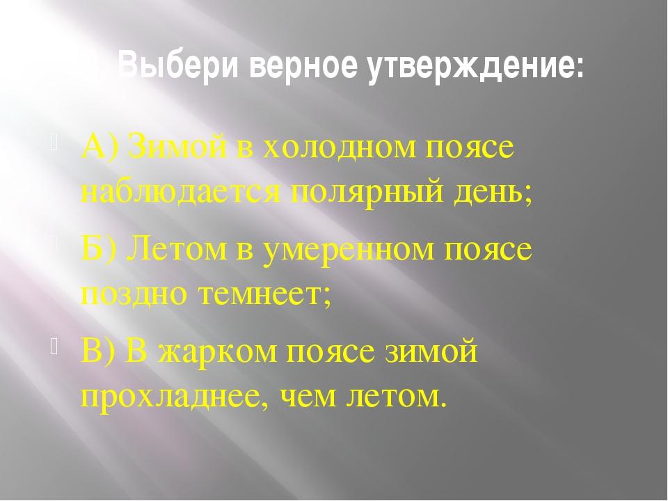 8. Выбери верное утверждение: А) Зимой в холодном поясе наблюдается полярный...
