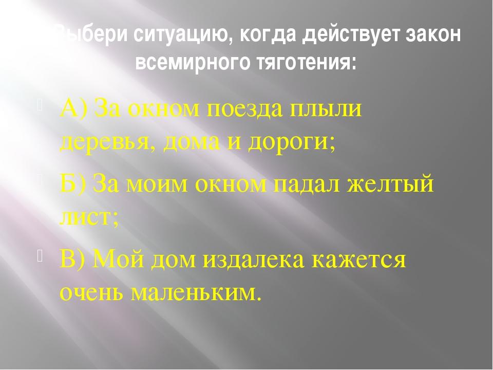 5. Выбери ситуацию, когда действует закон всемирного тяготения: А) За окном п...