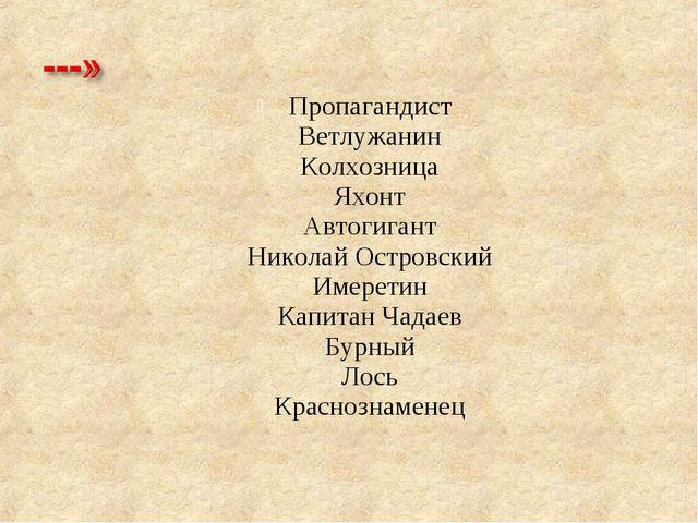 Пропагандист Ветлужанин Колхозница Яхонт Автогигант Николай Островский Имерет...