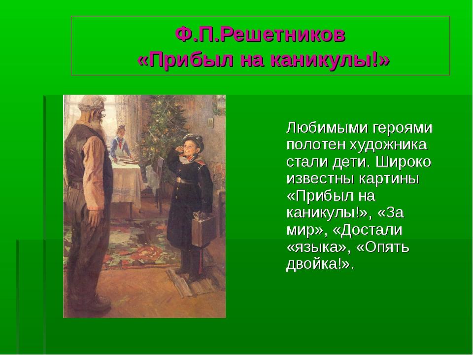 Ф.П.Решетников «Прибыл на каникулы!» Любимыми героями полотен художника стал...