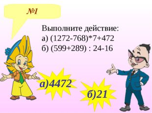№1 а)4472 б)21 Выполните действие: а) (1272-768)*7+472 б) (599+289) : 24-16