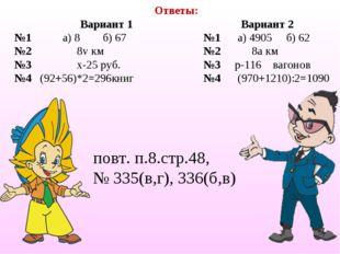 Ответы: повт. п.8.стр.48, № 335(в,г), 336(б,в) Вариант 1Вариант 2 №1 а) 8 б)