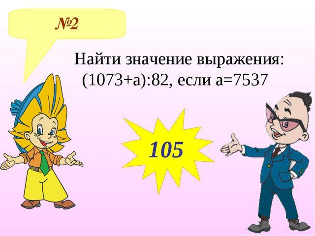 №2 105 Найти значение выражения: (1073+а):82, если а=7537