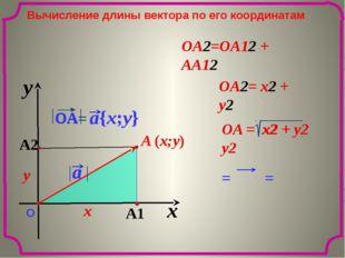 = = x y О Вычисление длины вектора по его координатам OA2=OA12 + AA12 x y OA2