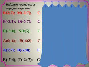Найдите координаты cередин отрезков R(2;7); M(-2;7); C P(-5;1); D(-5;7); C R