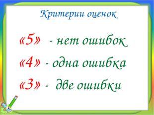 Критерии оценок «5» - нет ошибок «4» - одна ошибка «3» - две ошибки