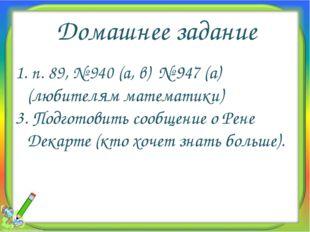 Домашнее задание 1. п. 89, № 940 (а, в) № 947 (а) (любителям математики) 3. П